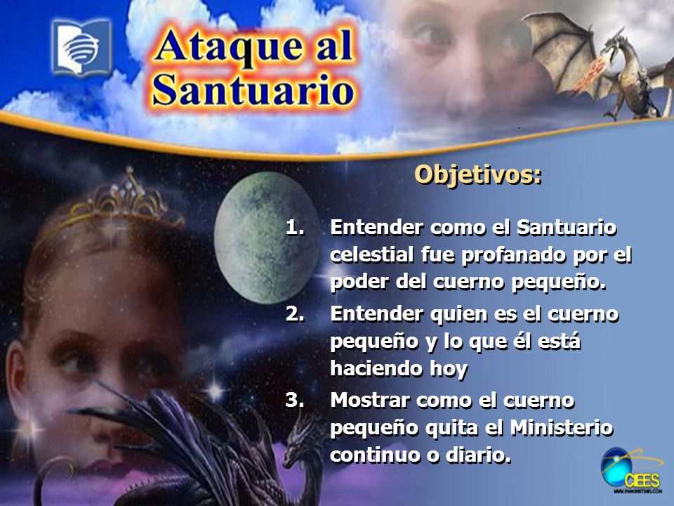 Objetivos: Entender como el Santuario celestial fue profanado por el poder del cuerno pequeño.