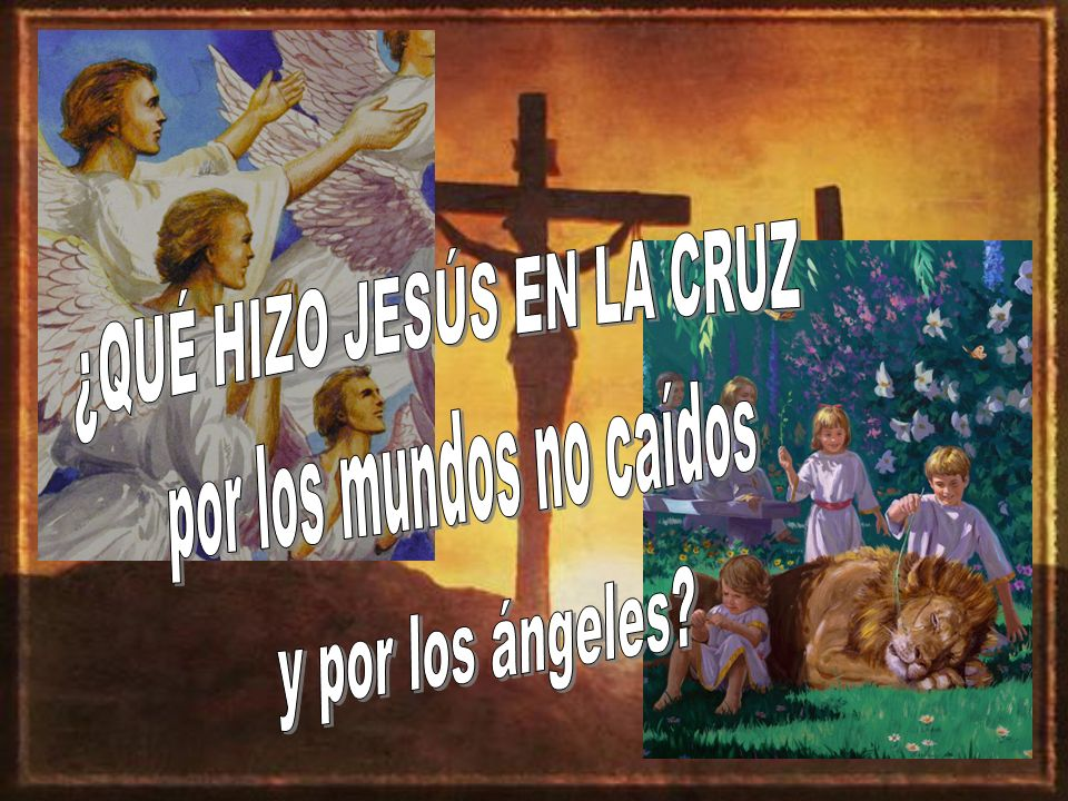 ¿QUÉ HIZO JESÚS EN LA CRUZ por los mundos no caídos y por los ángeles
