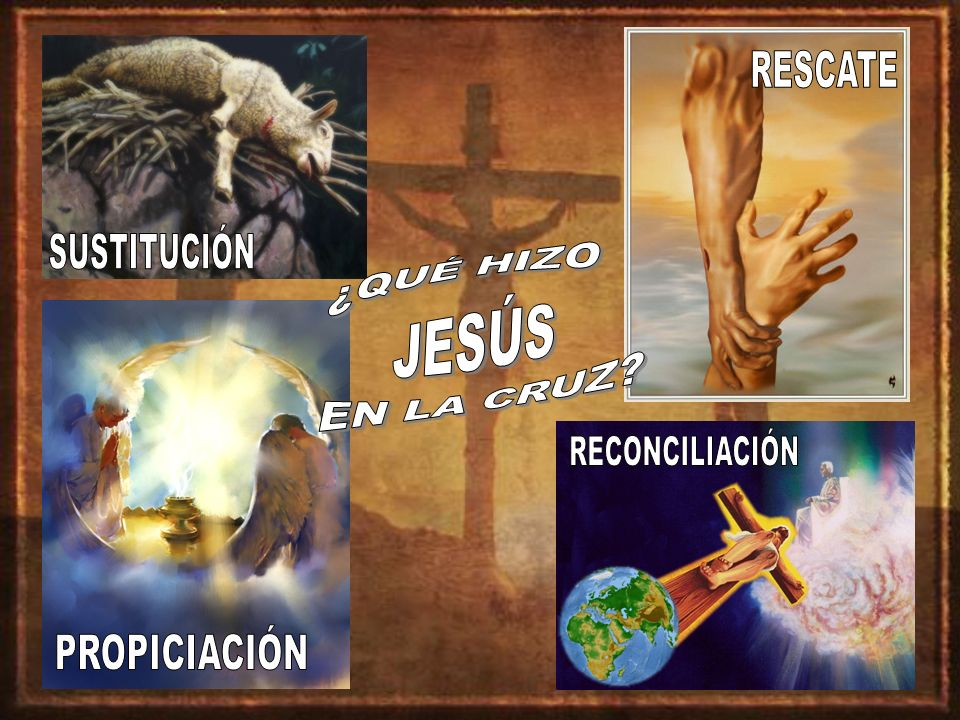 RESCATE SUSTITUCIÓN ¿QUÉ HIZO JESÚS EN LA CRUZ RECONCILIACIÓN PROPICIACIÓN