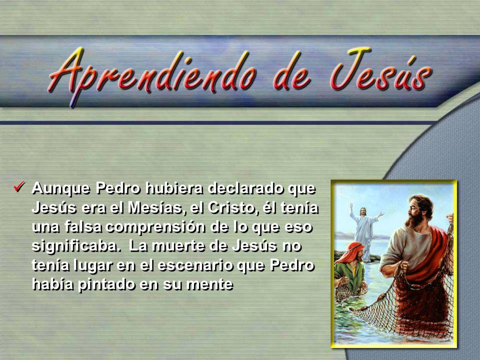 Aunque Pedro hubiera declarado que Jesús era el Mesías, el Cristo, él tenía una falsa comprensión de lo que eso significaba.