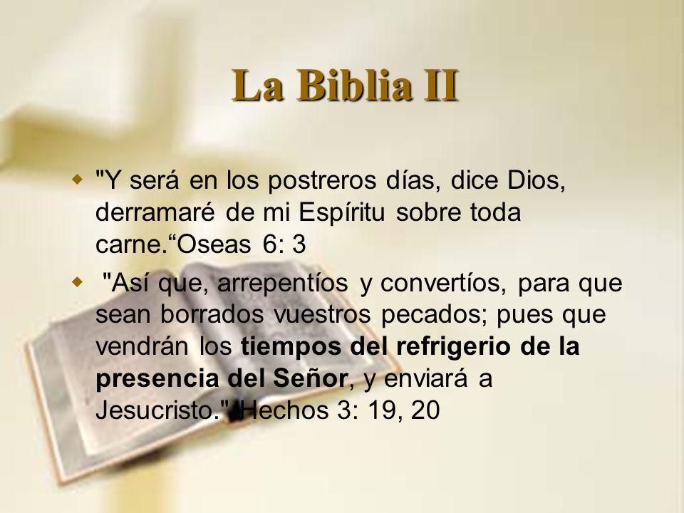 La Biblia II Y será en los postreros días, dice Dios, derramaré de mi Espíritu sobre toda carne. Oseas 6: 3.