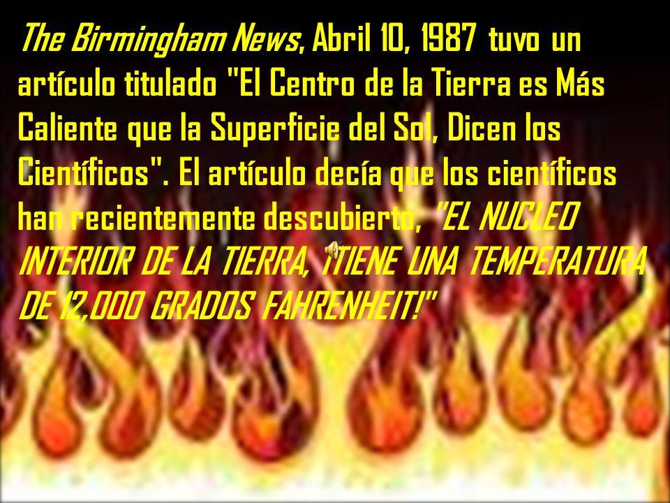 The Birmingham News, Abril 10, 1987 tuvo un artículo titulado El Centro de la Tierra es Más Caliente que la Superficie del Sol, Dicen los Científicos .