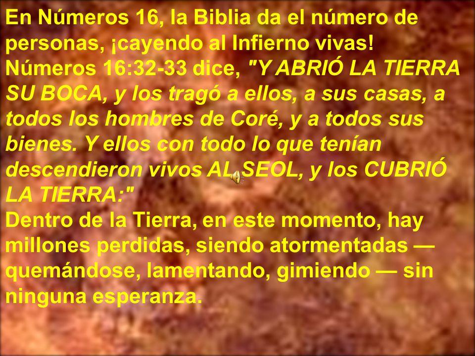 En Números 16, la Biblia da el número de personas, ¡cayendo al Infierno vivas! Números 16:32-33 dice, Y ABRIÓ LA TIERRA SU BOCA, y los tragó a ellos, a sus casas, a todos los hombres de Coré, y a todos sus bienes. Y ellos con todo lo que tenían descendieron vivos AL SEOL, y los CUBRIÓ LA TIERRA: