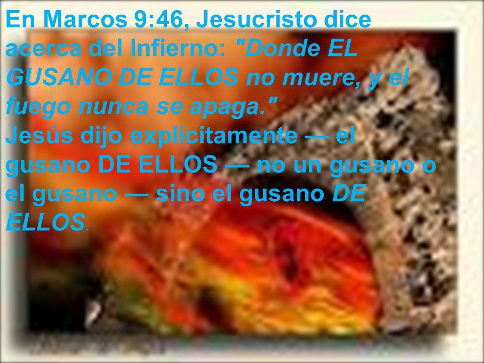 En Marcos 9:46, Jesucristo dice acerca del Infierno: Donde EL GUSANO DE ELLOS no muere, y el fuego nunca se apaga.