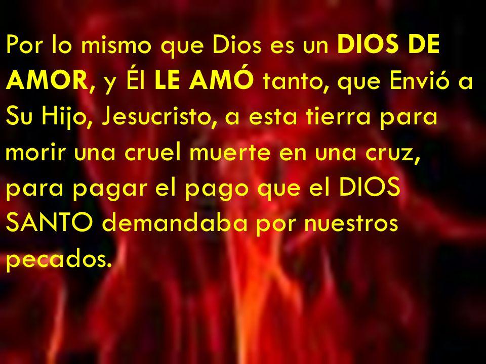 Por lo mismo que Dios es un DIOS DE AMOR, y Él LE AMÓ tanto, que Envió a Su Hijo, Jesucristo, a esta tierra para morir una cruel muerte en una cruz, para pagar el pago que el DIOS SANTO demandaba por nuestros pecados.