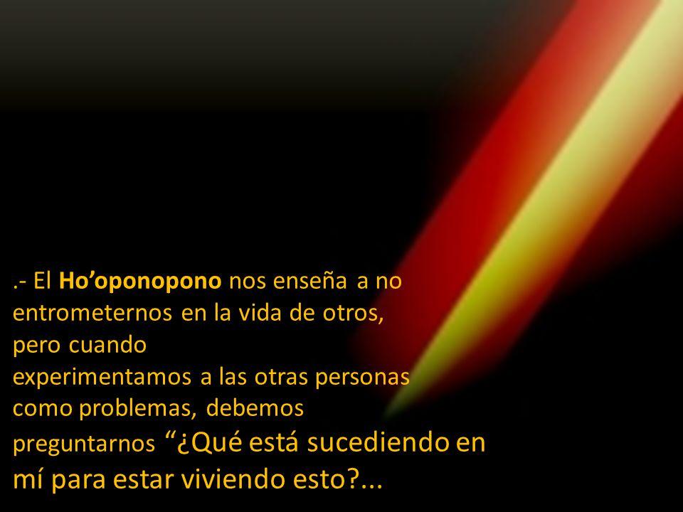 .- El Ho'oponopono nos enseña a no entrometernos en la vida de otros,