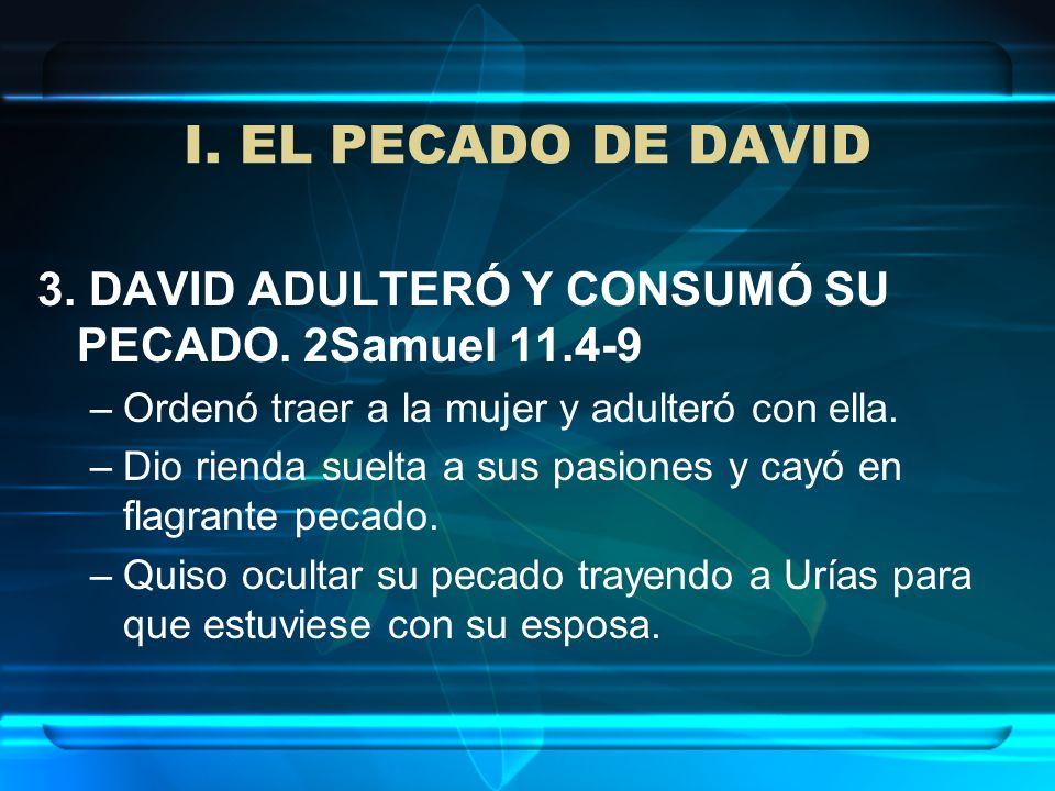 I. EL PECADO DE DAVID 3. DAVID ADULTERÓ Y CONSUMÓ SU PECADO. 2Samuel 11.4-9. Ordenó traer a la mujer y adulteró con ella.