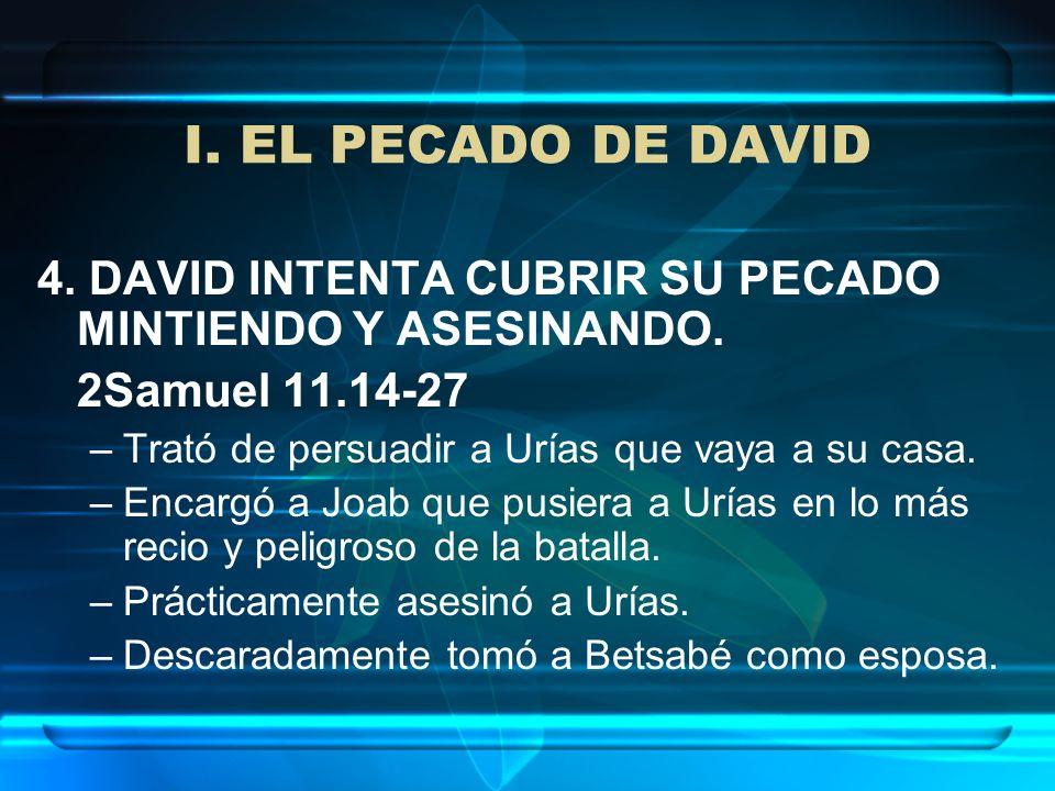 I. EL PECADO DE DAVID4. DAVID INTENTA CUBRIR SU PECADO MINTIENDO Y ASESINANDO. 2Samuel 11.14-27. Trató de persuadir a Urías que vaya a su casa.