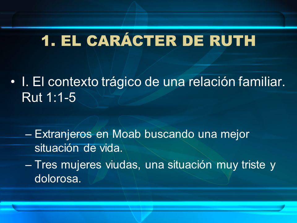 1. EL CARÁCTER DE RUTH I. El contexto trágico de una relación familiar. Rut 1:1-5. Extranjeros en Moab buscando una mejor situación de vida.