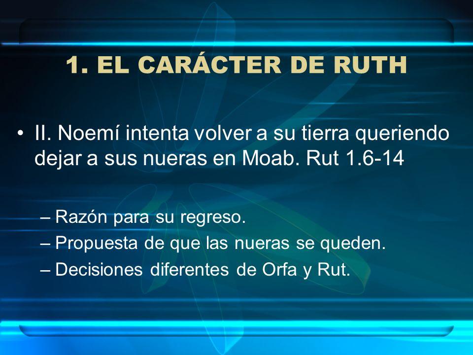 1. EL CARÁCTER DE RUTH II. Noemí intenta volver a su tierra queriendo dejar a sus nueras en Moab. Rut 1.6-14.