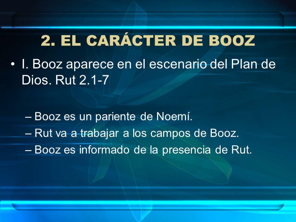 2. EL CARÁCTER DE BOOZI. Booz aparece en el escenario del Plan de Dios. Rut 2.1-7. Booz es un pariente de Noemí.