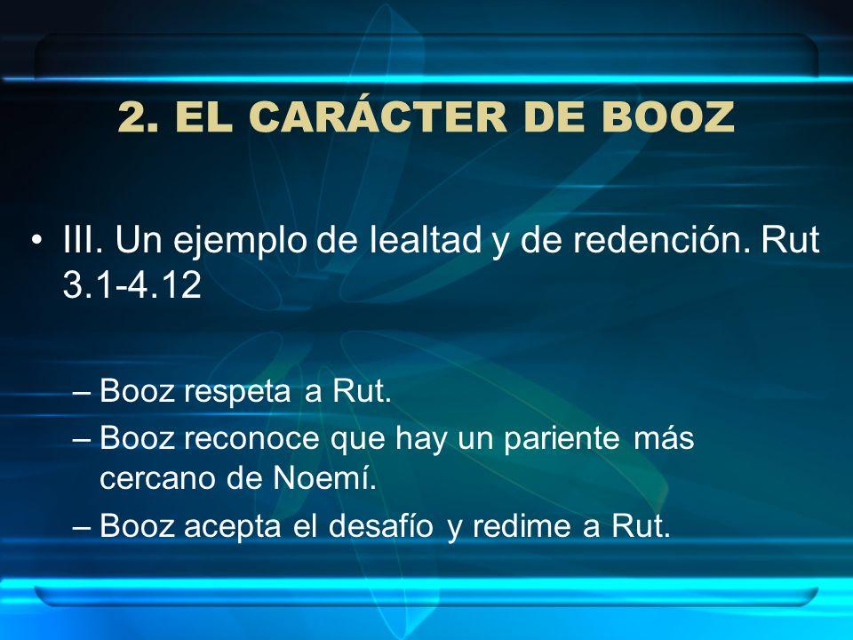 2. EL CARÁCTER DE BOOZIII. Un ejemplo de lealtad y de redención. Rut 3.1-4.12. Booz respeta a Rut.
