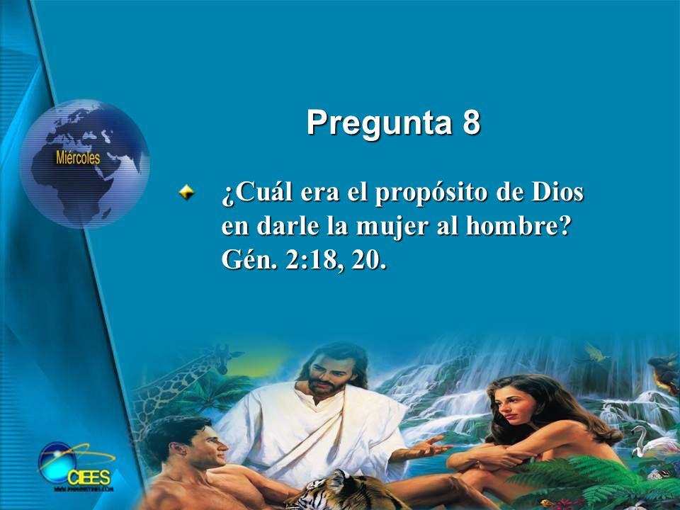Pregunta 8 ¿Cuál era el propósito de Dios en darle la mujer al hombre Gén. 2:18, 20.