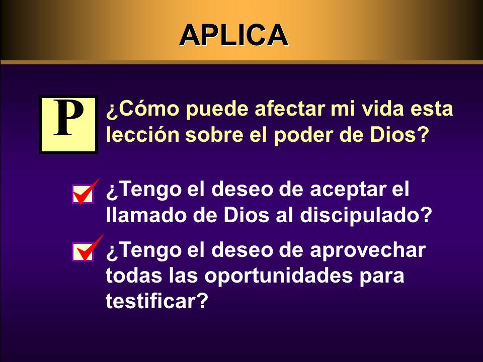 APLICA ¿Cómo puede afectar mi vida esta lección sobre el poder de Dios P. ¿Tengo el deseo de aceptar el llamado de Dios al discipulado