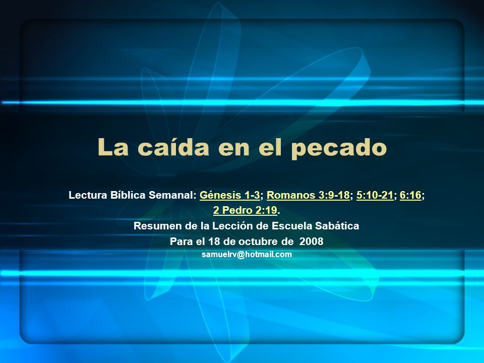 La caída en el pecado Lectura Bíblica Semanal: Génesis 1-3; Romanos 3:9-18; 5:10-21; 6:16; 2 Pedro 2:19.