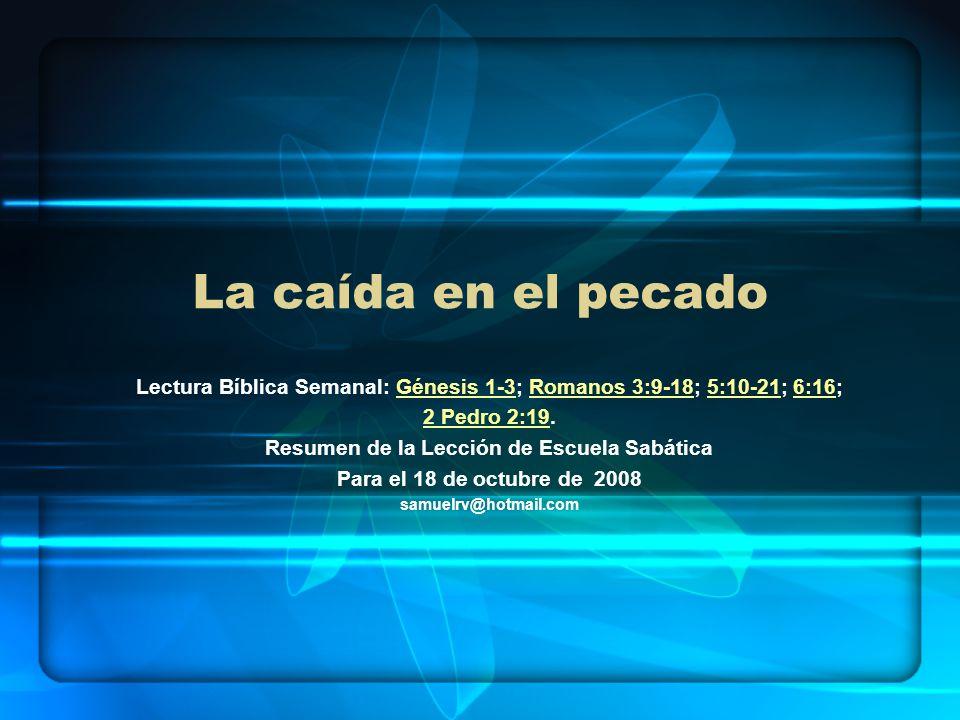 La caída en el pecadoLectura Bíblica Semanal: Génesis 1-3; Romanos 3:9-18; 5:10-21; 6:16; 2 Pedro 2:19.