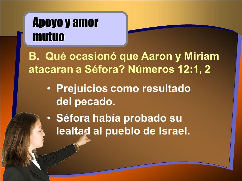 Apoyo y amor mutuo B. Qué ocasionó que Aaron y Miriam atacaran a Séfora Números 12:1, 2. Prejuicios como resultado del pecado.