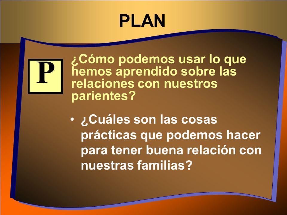 PLAN ¿Cómo podemos usar lo que hemos aprendido sobre las relaciones con nuestros parientes P.