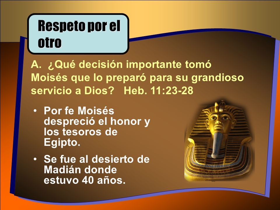 Respeto por el otro A. ¿Qué decisión importante tomó Moisés que lo preparó para su grandioso servicio a Dios Heb. 11:23-28.