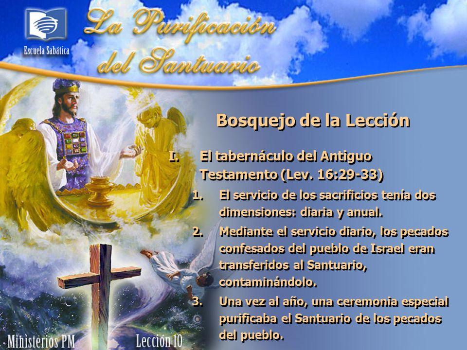 Bosquejo de la LecciónEl tabernáculo del Antiguo Testamento (Lev. 16:29-33) El servicio de los sacrificios tenía dos dimensiones: diaria y anual.
