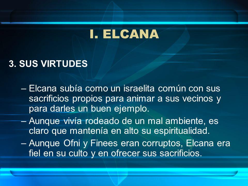 I. ELCANA3. SUS VIRTUDES. Elcana subía como un israelita común con sus sacrificios propios para animar a sus vecinos y para darles un buen ejemplo.