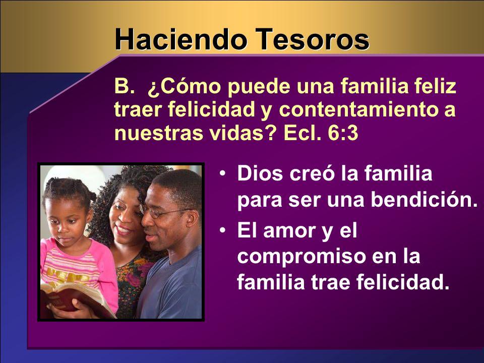 Haciendo Tesoros B. ¿Cómo puede una familia feliz traer felicidad y contentamiento a nuestras vidas Ecl. 6:3.