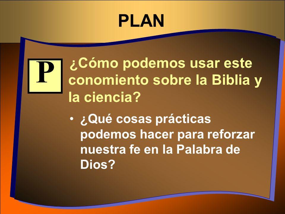 PLAN ¿Cómo podemos usar este conomiento sobre la Biblia y la ciencia P.