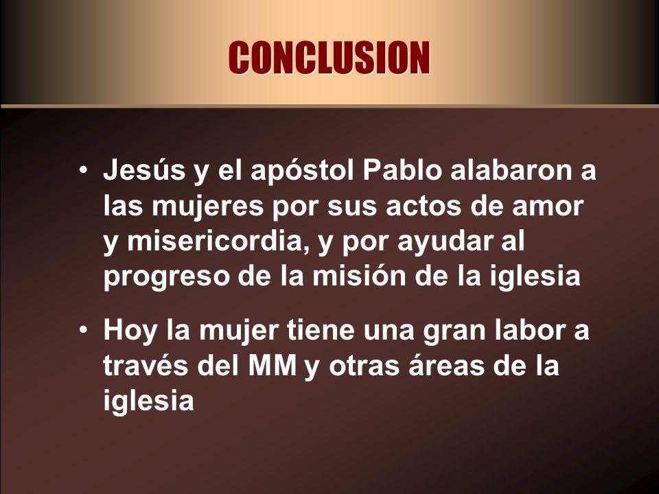 CONCLUSION Jesús y el apóstol Pablo alabaron a las mujeres por sus actos de amor y misericordia, y por ayudar al progreso de la misión de la iglesia.
