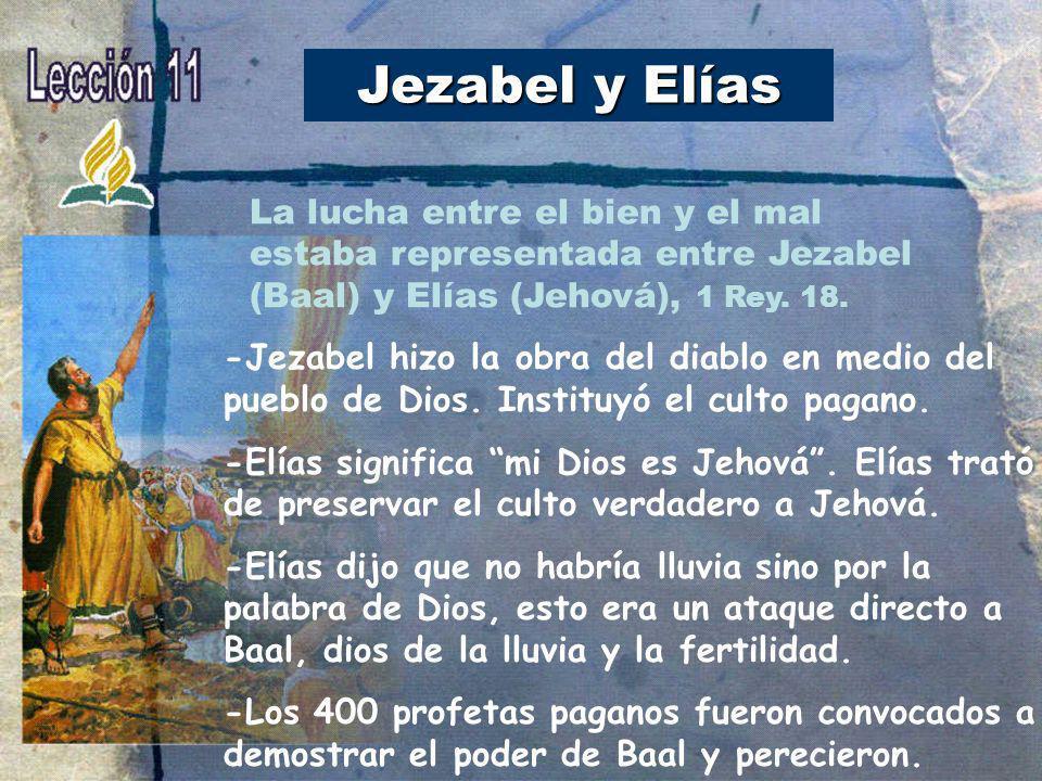 Jezabel y Elías La lucha entre el bien y el mal estaba representada entre Jezabel (Baal) y Elías (Jehová), 1 Rey. 18.