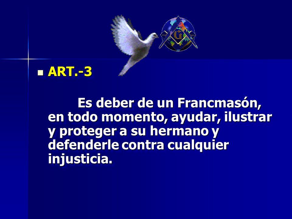 ART.-3 Es deber de un Francmasón, en todo momento, ayudar, ilustrar y proteger a su hermano y defenderle contra cualquier injusticia.