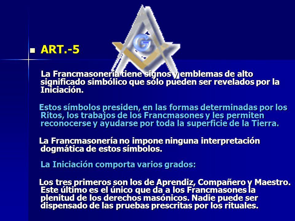 ART.-5 La Francmasonería tiene signos y emblemas de alto significado simbólico que sólo pueden ser revelados por la Iniciación.