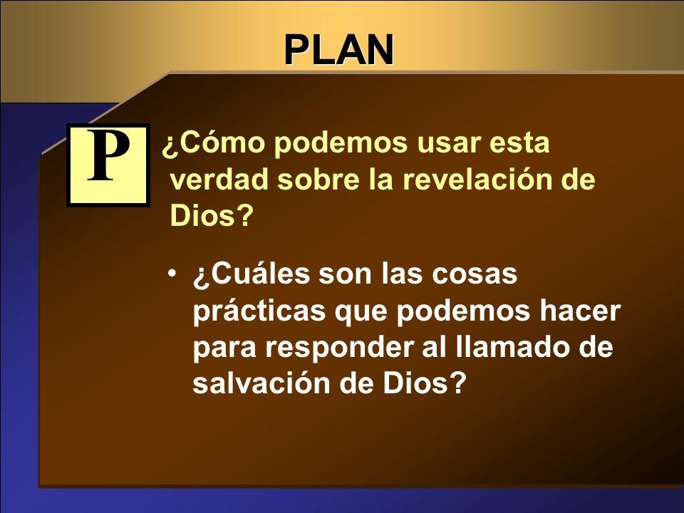 P PLAN ¿Cómo podemos usar esta verdad sobre la revelación de Dios