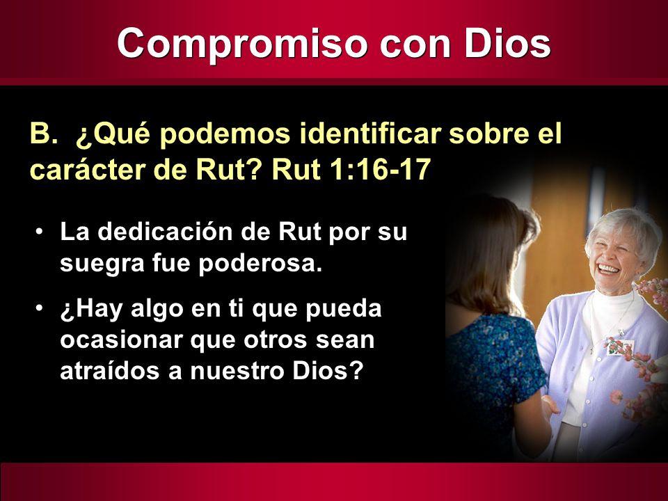 Compromiso con Dios B. ¿Qué podemos identificar sobre el carácter de Rut Rut 1:16-17. La dedicación de Rut por su suegra fue poderosa.