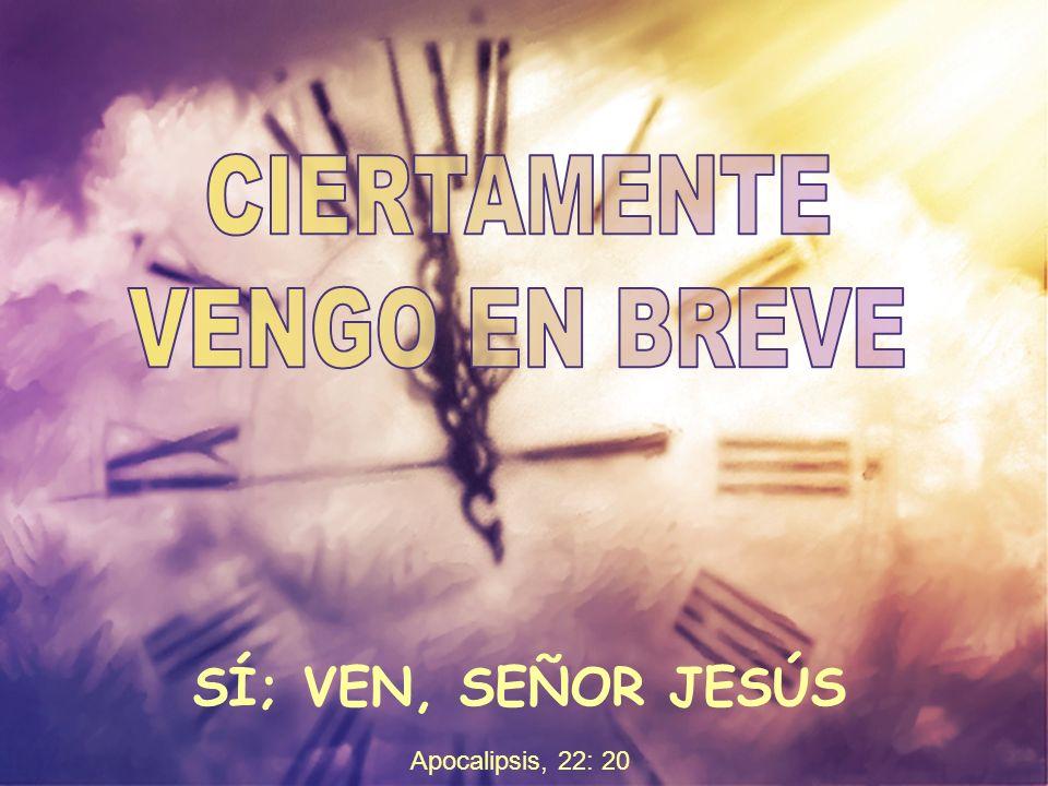 CIERTAMENTE VENGO EN BREVE SÍ; VEN, SEÑOR JESÚS Apocalipsis, 22: 20