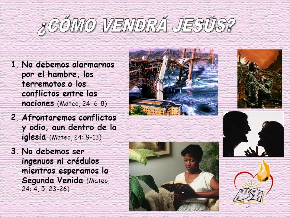 ¿CÓMO VENDRÁ JESÚS No debemos alarmarnos por el hambre, los terremotos o los conflictos entre las naciones (Mateo, 24: 6-8)