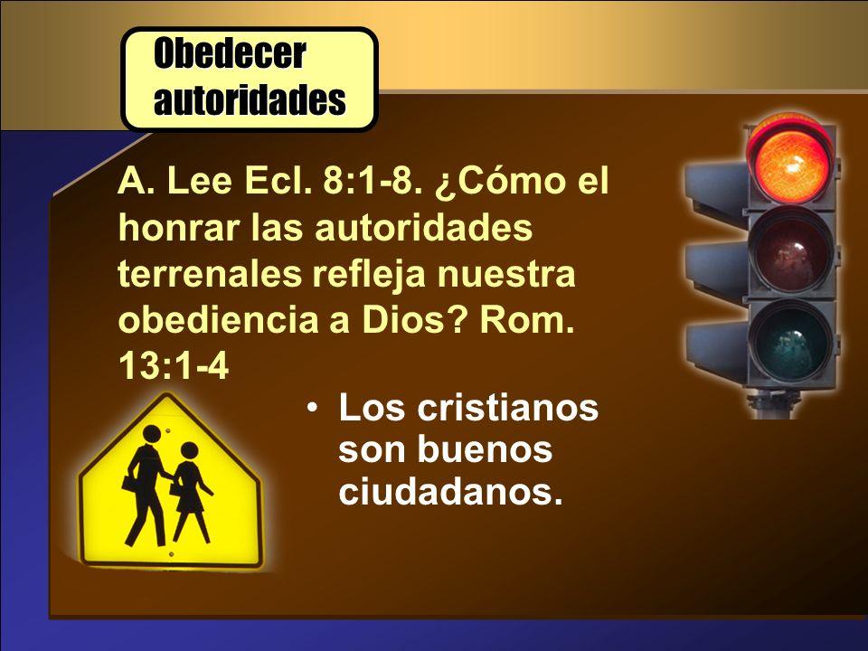 Obedecer autoridades A. Lee Ecl. 8:1-8. ¿Cómo el honrar las autoridades terrenales refleja nuestra obediencia a Dios Rom. 13:1-4.