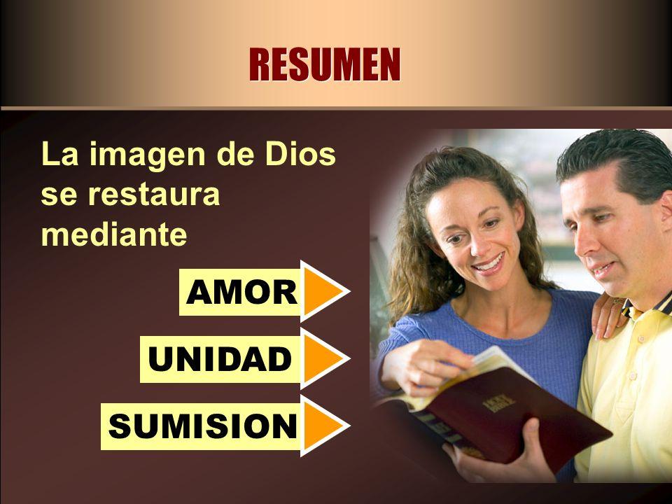 RESUMEN La imagen de Dios se restaura mediante AMOR UNIDAD SUMISION