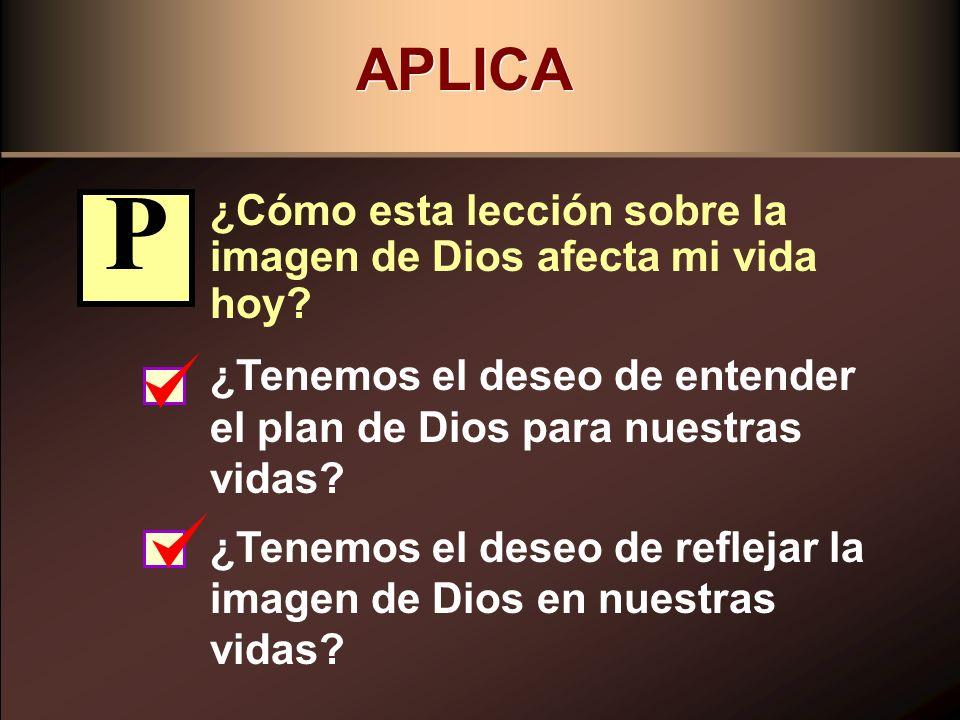 APLICA ¿Cómo esta lección sobre la imagen de Dios afecta mi vida hoy P. ¿Tenemos el deseo de entender el plan de Dios para nuestras vidas