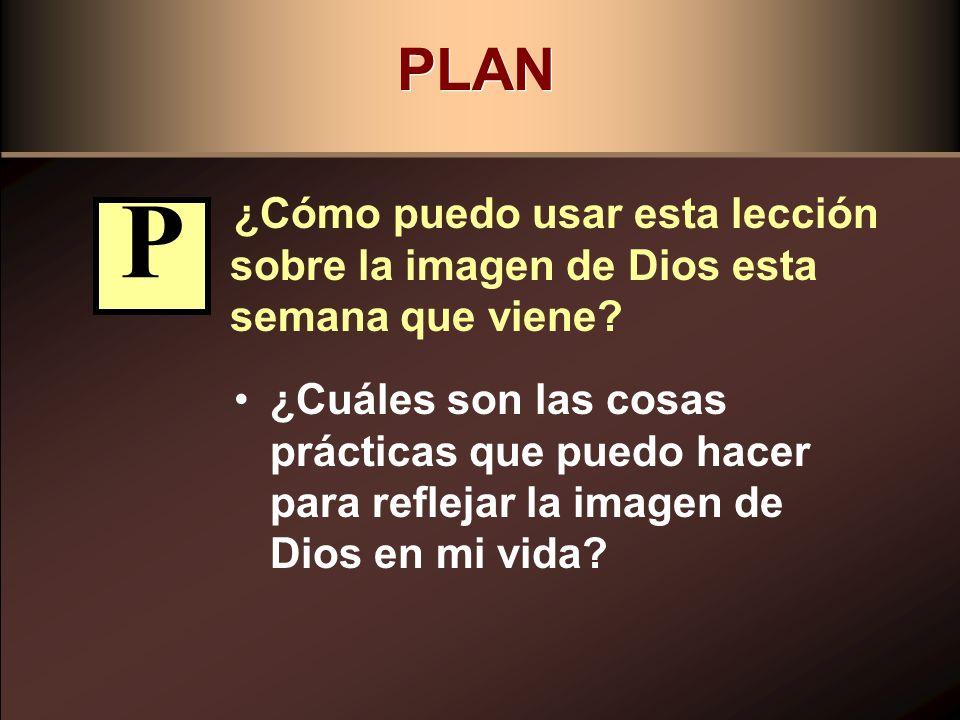 PLAN ¿Cómo puedo usar esta lección sobre la imagen de Dios esta semana que viene P.