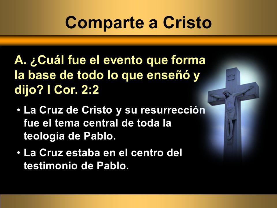 Comparte a Cristo A. ¿Cuál fue el evento que forma la base de todo lo que enseñó y dijo I Cor. 2:2.