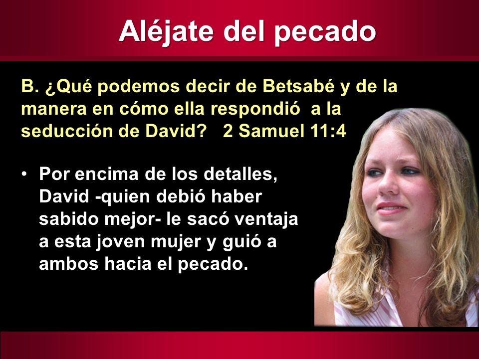 Aléjate del pecado B. ¿Qué podemos decir de Betsabé y de la manera en cómo ella respondió a la seducción de David 2 Samuel 11:4.