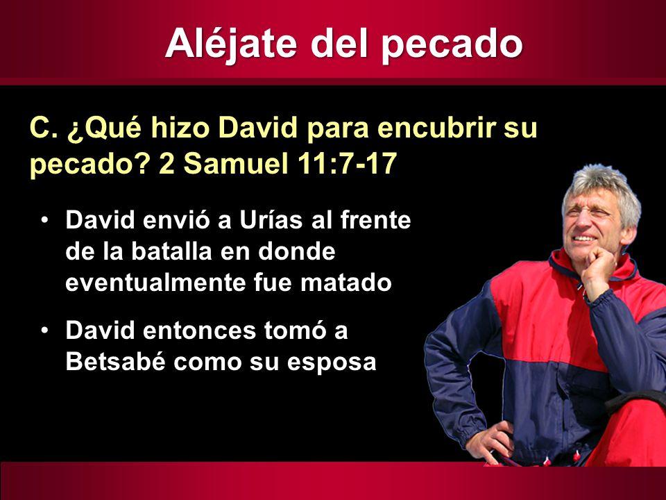 Aléjate del pecado C. ¿Qué hizo David para encubrir su pecado 2 Samuel 11:7-17.