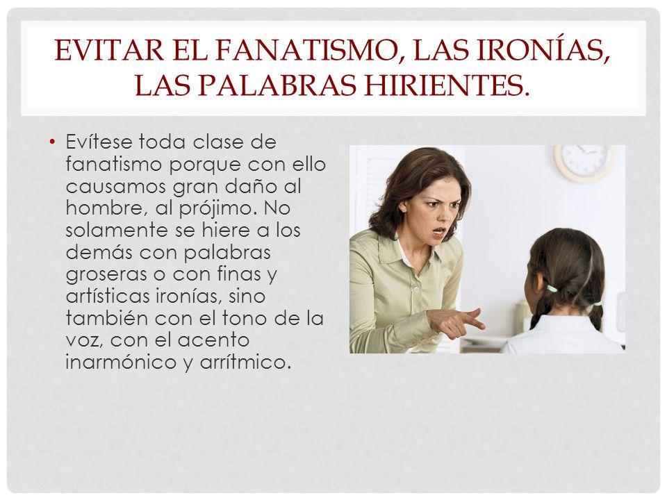 EVITAR EL FANATISMO, LAS IRONÍAS, LAS PALABRAS HIRIENTES.