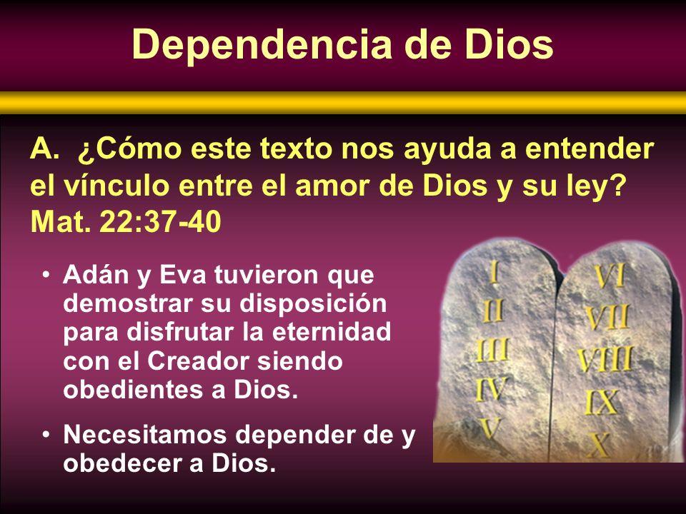Dependencia de Dios A. ¿Cómo este texto nos ayuda a entender el vínculo entre el amor de Dios y su ley Mat. 22:37-40.
