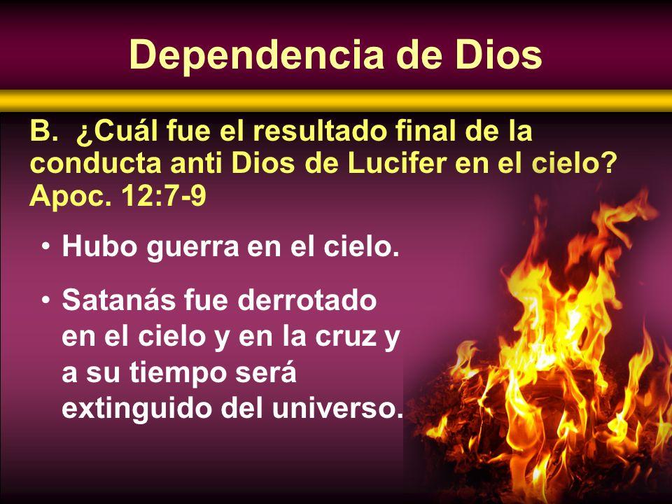 Dependencia de Dios B. ¿Cuál fue el resultado final de la conducta anti Dios de Lucifer en el cielo Apoc. 12:7-9.