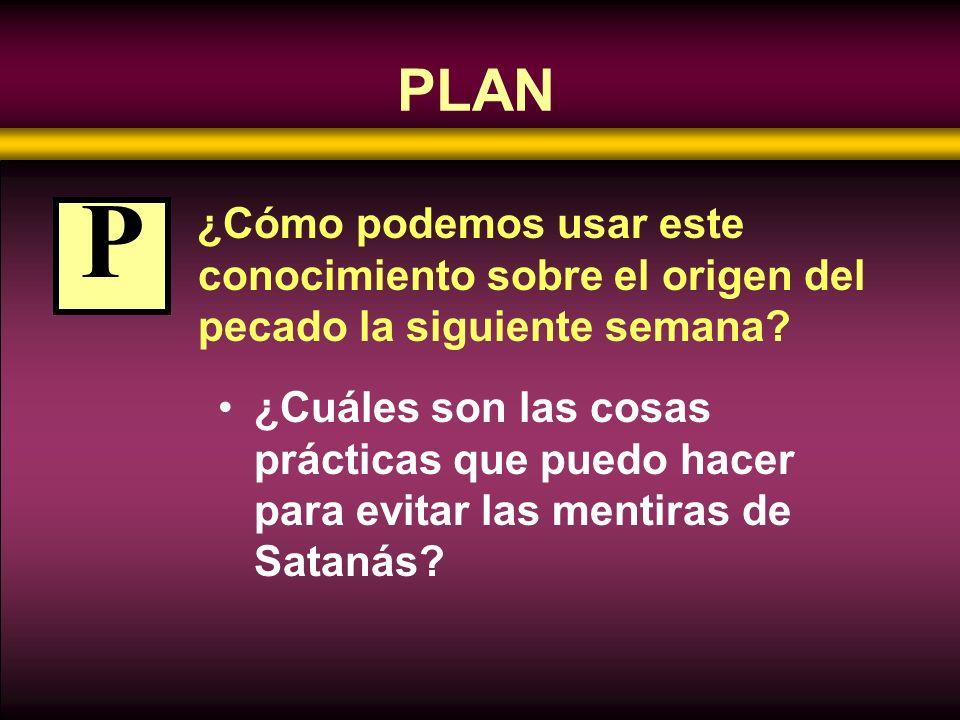 PLAN ¿Cómo podemos usar este conocimiento sobre el origen del pecado la siguiente semana P.
