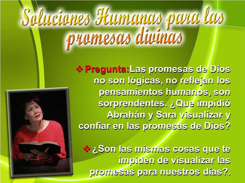 Pregunta:Las promesas de Dios no son lógicas, no reflejan los pensamientos humanos, son sorprendentes. ¿Que impidió Abrahán y Sara visualizar y confiar en las promesas de Dios