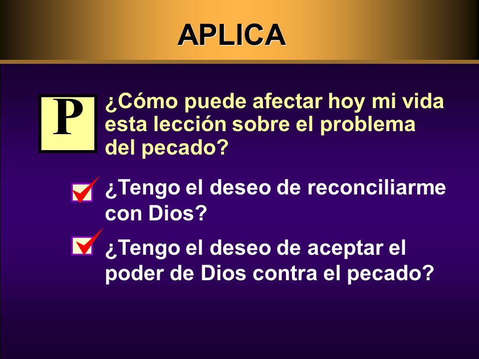 APLICA ¿Cómo puede afectar hoy mi vida esta lección sobre el problema del pecado P. ¿Tengo el deseo de reconciliarme con Dios