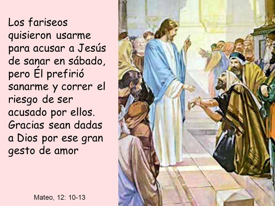 Los fariseos quisieron usarme para acusar a Jesús de sanar en sábado, pero Él prefirió sanarme y correr el riesgo de ser acusado por ellos. Gracias sean dadas a Dios por ese gran gesto de amor