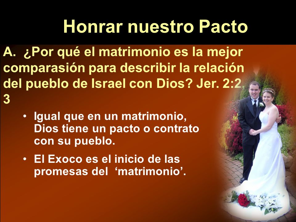 Honrar nuestro Pacto A. ¿Por qué el matrimonio es la mejor comparasión para describir la relación del pueblo de Israel con Dios Jer. 2:2, 3.
